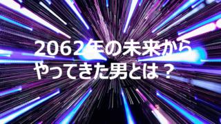 2062title 320x180 - 2062年から来た未来人が「3.11」を予言?これからの世界は?