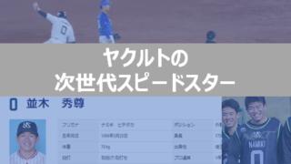 namiki 320x180 - ヤクルト並木秀尊選手の足の速さがハンパない!接戦の終盤に即戦力!